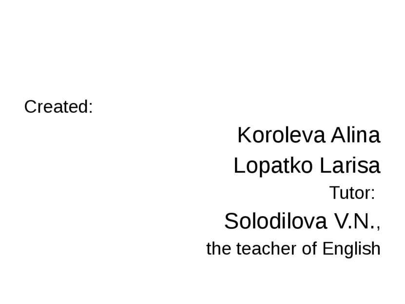Created: Koroleva Alina Lopatko Larisa Tutor: Solodilova V.N., the teacher of...