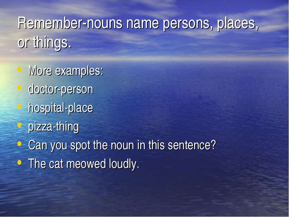Remember-nouns name persons, places, or things. More examples: doctor-person ...