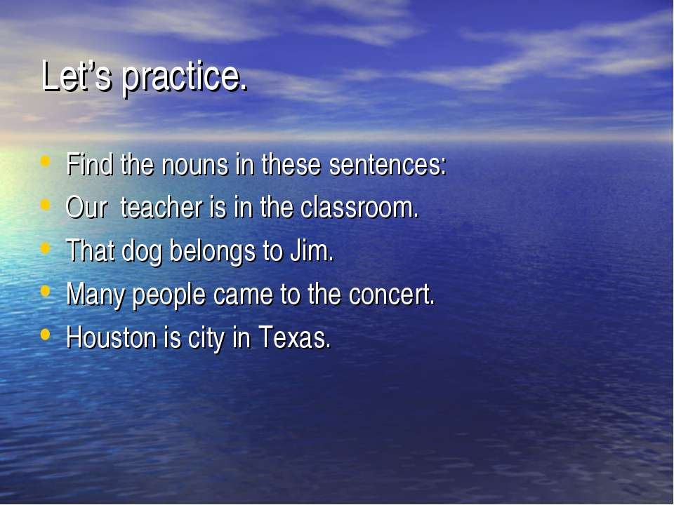 Let's practice. Find the nouns in these sentences: Our teacher is in the clas...