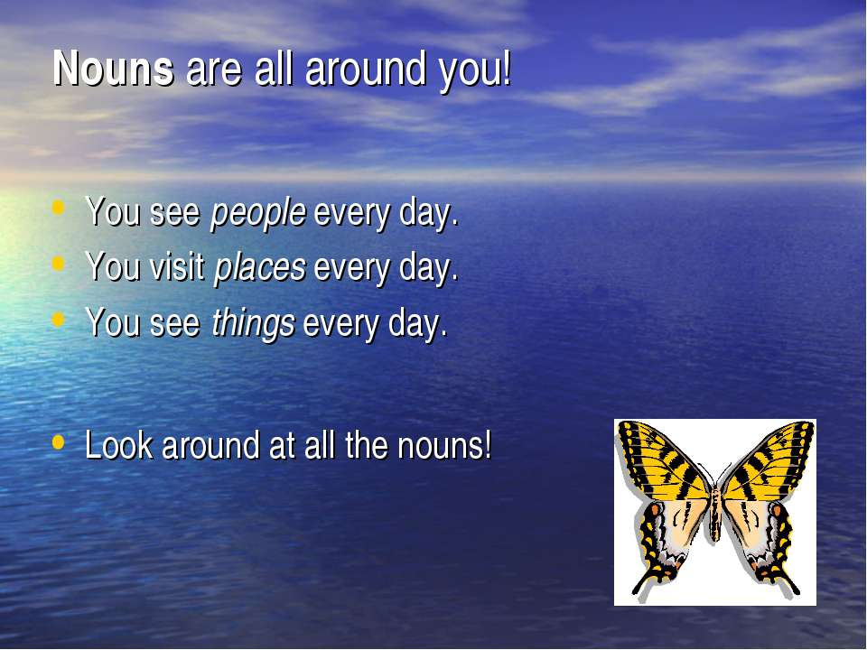 Nouns are all around you! You see people every day. You visit places every da...