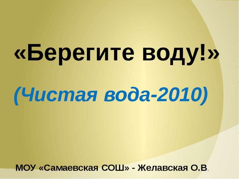 «Берегите воду!» (Чистая вода-2010) МОУ «Самаевская СОШ» - Желавская О.В.