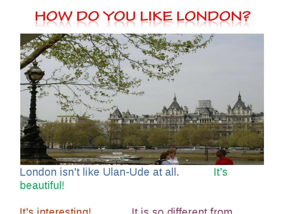 London isn't like Ulan-Ude at all. It's beautiful! It's interesting! It is so...