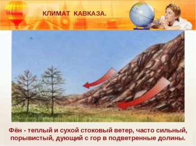 КЛИМАТ КАВКАЗА. Фён - теплый и сухой стоковый ветер, часто сильный, порывисты...