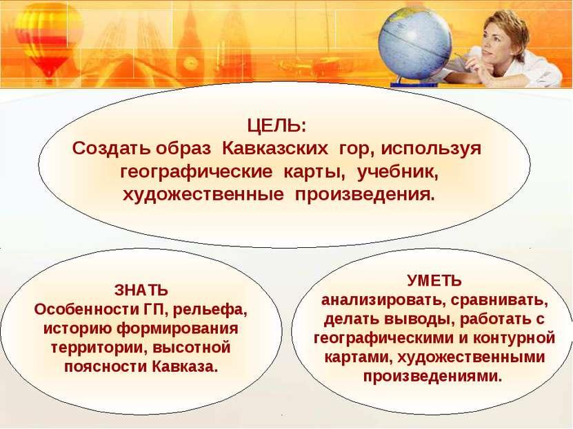 ЦЕЛЬ: Создать образ Кавказских гор, используя географические карты, учебник, ...