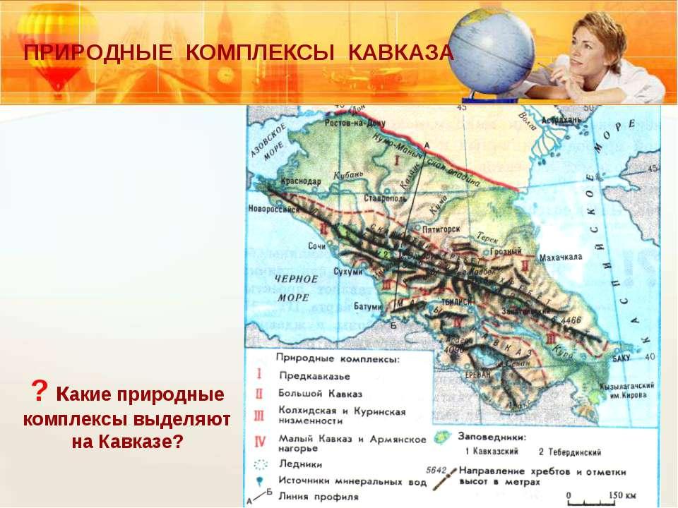 ? какие природные комплексы выделяют на Кавказе? ПРИРОДНЫЕ КОМПЛЕКСЫ КАВКАЗА