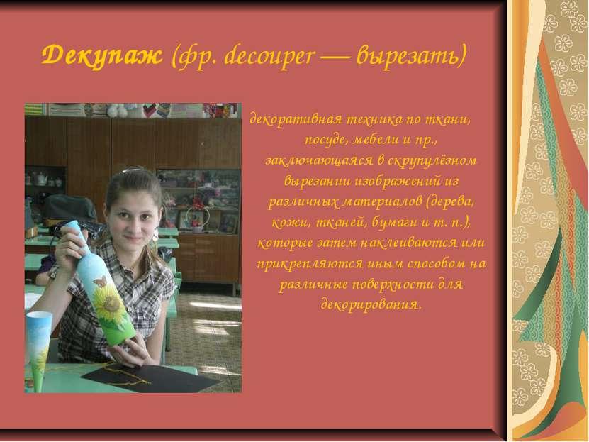 Декупаж (фр. decouper — вырезать) декоративная техника по ткани, посуде, мебе...