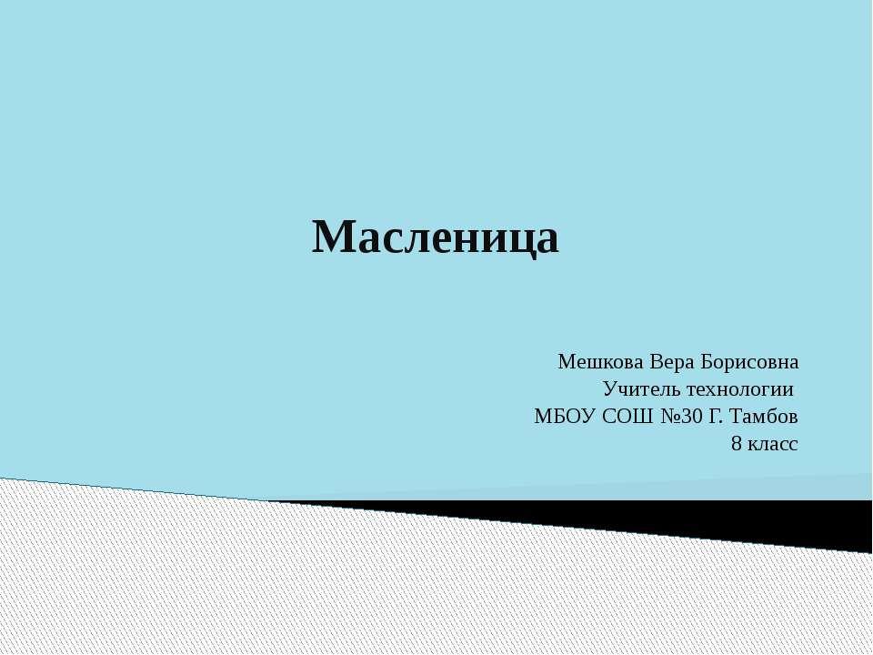 Масленица Мешкова Вера Борисовна Учитель технологии МБОУ СОШ №30 Г. Тамбов 8 ...