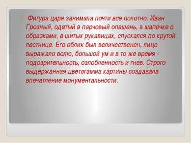 Фигура царя занимала почти все полотно. Иван Грозный, oдeтый в парчовый опаше...