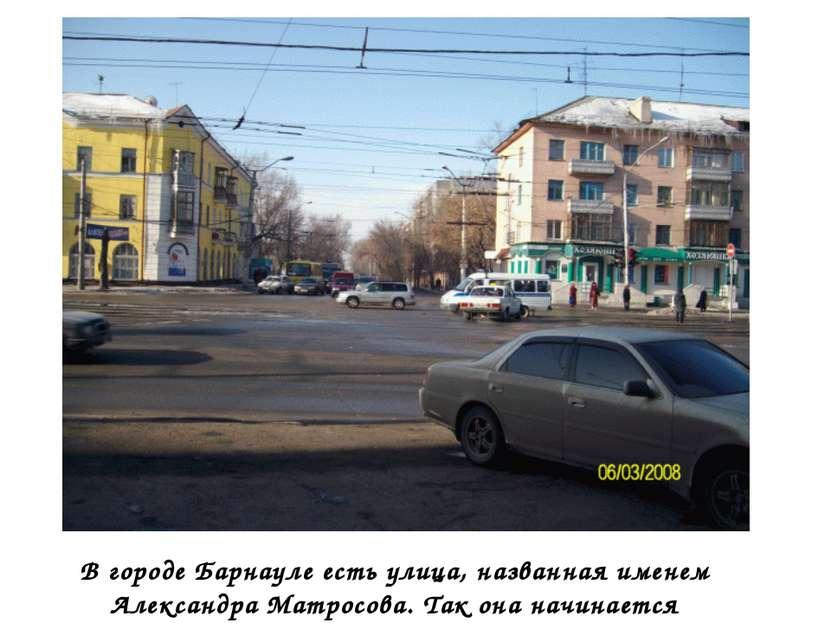 В городе Барнауле есть улица, названная именем Александра Матросова. Так она ...