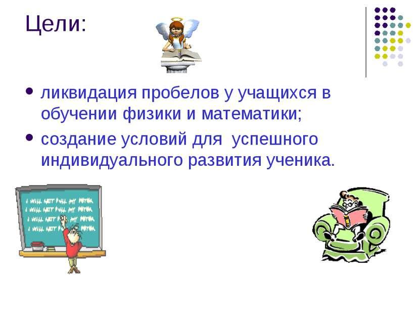Цели: ликвидация пробелов у учащихся в обучении физики и математики; создание...