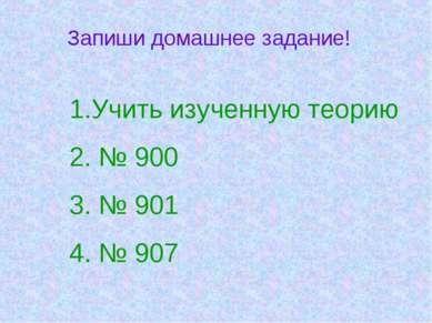 Запиши домашнее задание! Учить изученную теорию № 900 № 901 № 907