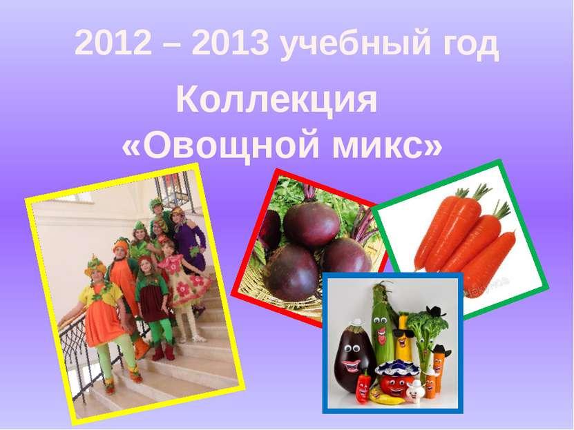 2012 – 2013 учебный год Коллекция «Овощной микс»