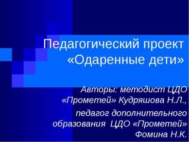 Педагогический проект «Одаренные дети» Авторы: методист ЦДО «Прометей» Кудряш...