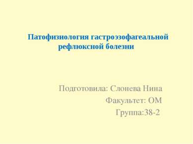 Патофизиология гастроэзофагеальной рефлюксной болезни Подготовила: Слонева Ни...