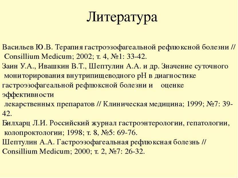 Литература Васильев Ю.В. Терапия гастроэзофагеальной рефлюксной болезни // Co...