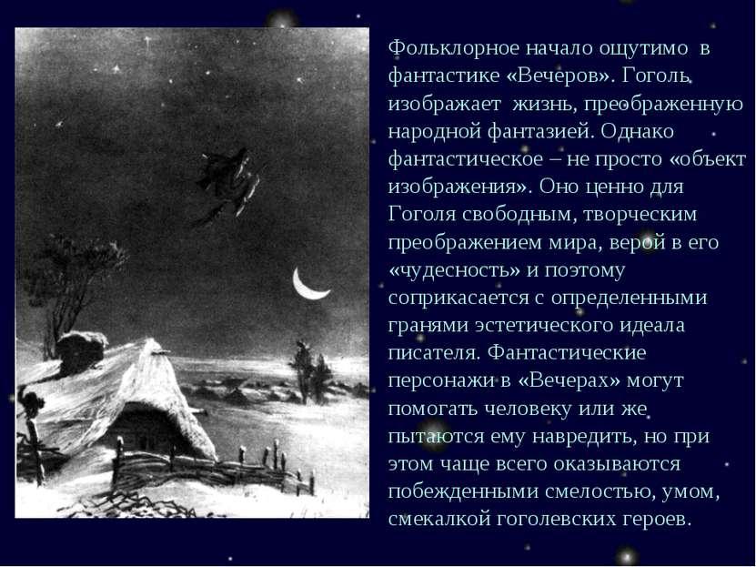Фольклорное начало ощутимо в фантастике «Вечеров». Гоголь изображает жизнь, п...