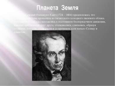 Планета Земля Немецкий ученый Иммануил Кант (1724 – 1804) предположил, что Со...