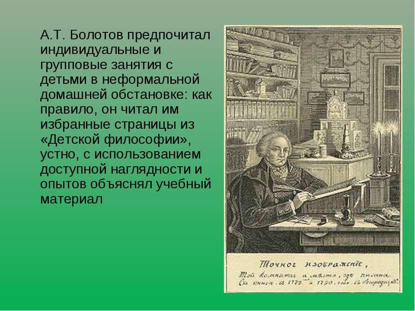 А.Т. Болотов предпочитал индивидуальные и групповые занятия с детьми в неформ...