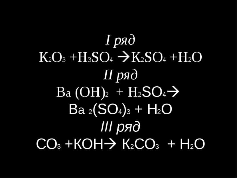 I ряд К2О3 +Н3SO4 К2SO4 +Н2О II ряд Ва (ОН)2 + Н2SО4 Ва 2(SO4)3 + H2O III ряд...