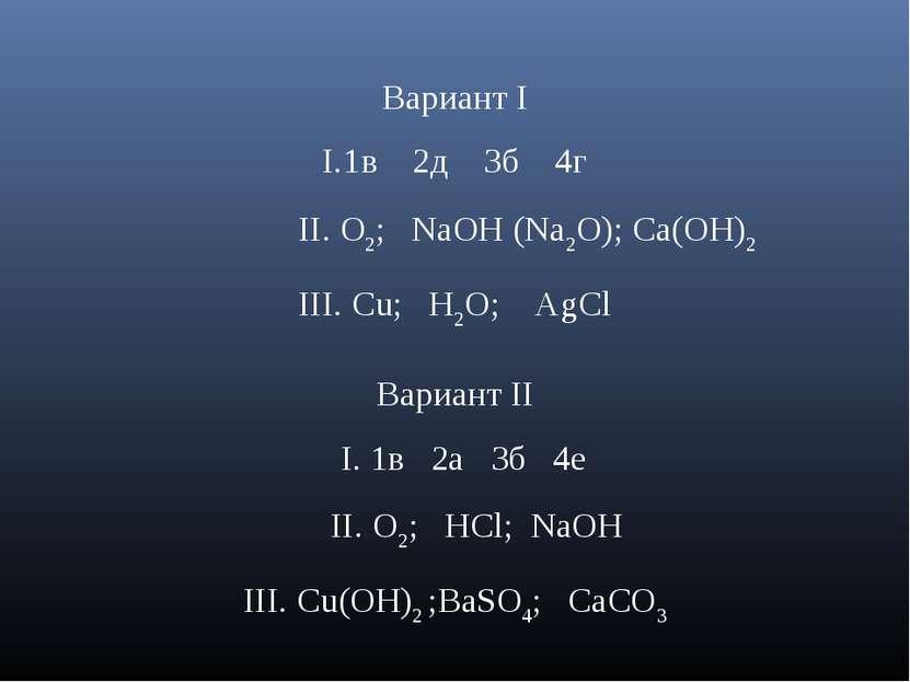 Вариант I 1в 2д 3б 4г II. O2; NaOH (Na2O); Ca(OH)2 III. Cu; H2O; AgCl Вариант...