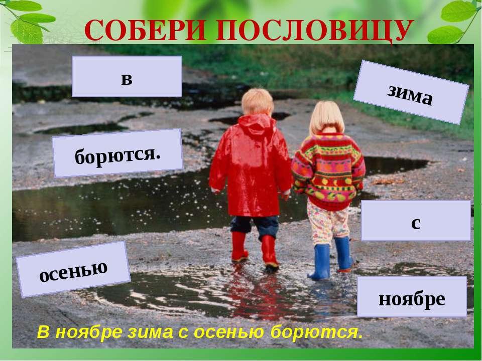 СОБЕРИ ПОСЛОВИЦУ осенью с зима ноябре борются. в В ноябре зима с осенью борются.