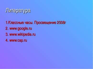 Литература 1.Классные часы. Просвещение 2008г 2. www.google.ru 3. www.wikiped...