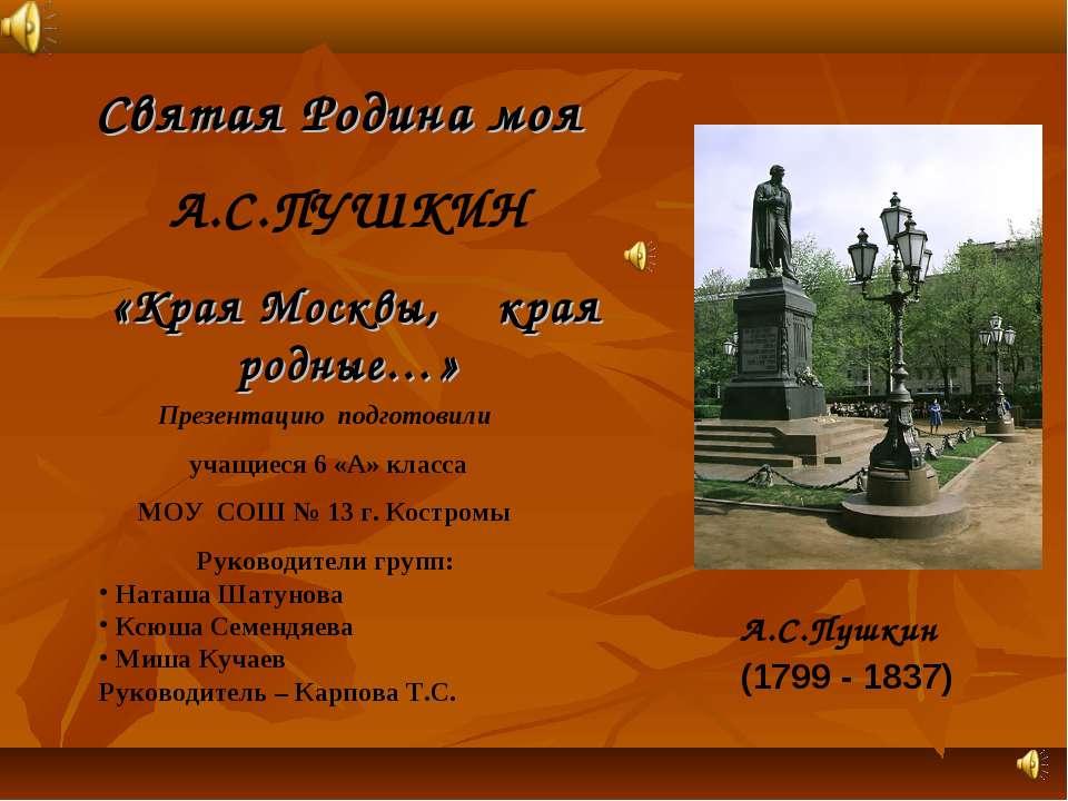 Святая Родина моя A.C.ПУШКИН «Края Москвы, края родные…» А.С.Пушкин (1799 - 1...