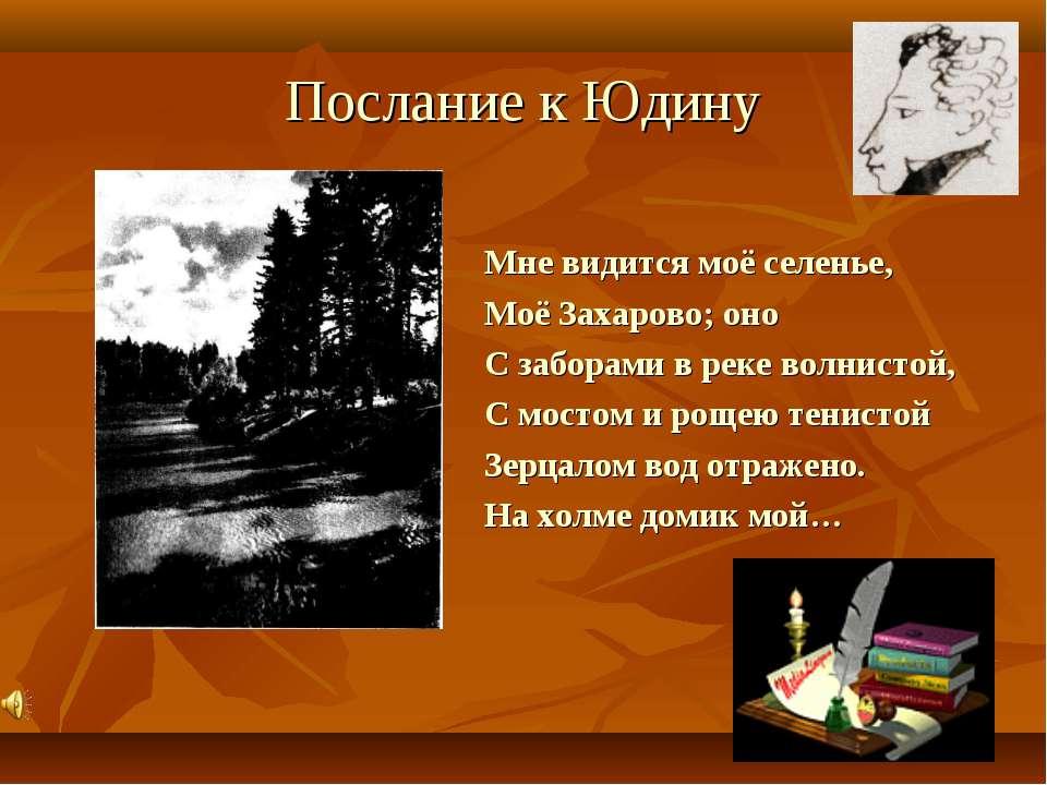 Послание к Юдину Мне видится моё селенье, Моё Захарово; оно С заборами в реке...