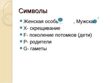 Символы Женская особь , Мужская Х- скрещивание F- поколение потомков (дети) Р...