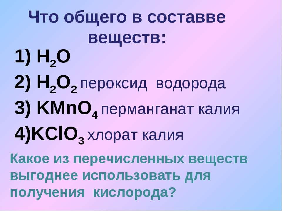 Что общего в составве веществ: 1) H2O 2) H2O2 пероксид водорода 3) KMnO4 перм...