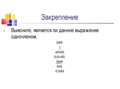 Закрепление Выясните, является ли данное выражение одночленом. 2а6b 1 а2bc32 ...