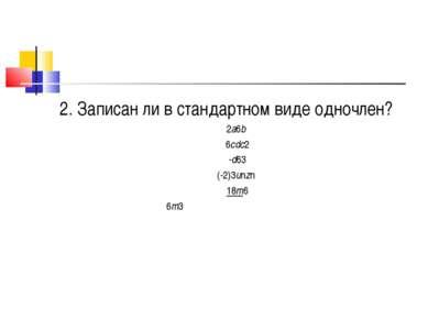 2. Записан ли в стандартном виде одночлен? 2а6b 6cdс2 -d63 (-2)3unzn 18m6 6m3