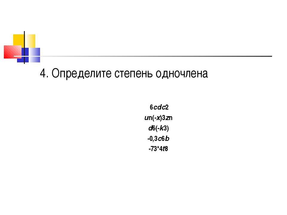4. Определите степень одночлена 6cdс2 un(-x)3zn d6(-k3) -0,3c6b -73*4t8