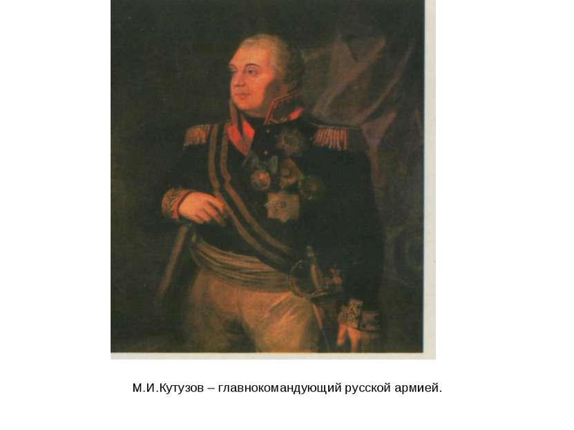 М.И.Кутузов – главнокомандующий русской армией.