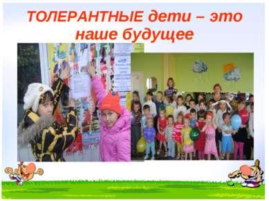 ТОЛЕРАНТНЫЕ дети – это наше будущее