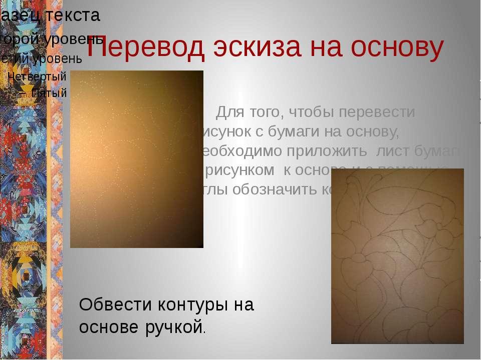 Перевод эскиза на основу Для того, чтобы перевести рисунок с бумаги на основу...