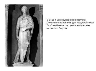 В 1416 г. цех оружейников поручил Донателло выполнить для наружной ниши Ор-Са...