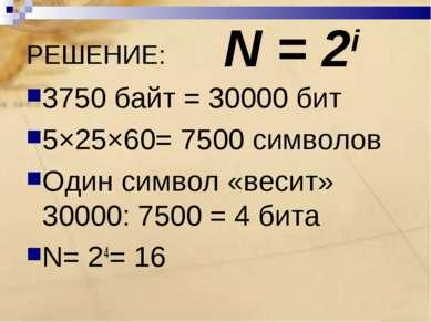 РЕШЕНИЕ: 3750 байт = 30000 бит 5×25×60= 7500 символов Один символ «весит» 300...