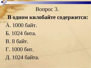 Вопрос 3. В одном килобайте содержится: А. 1000 байт. Б. 1024 бита. В. 8 байт...