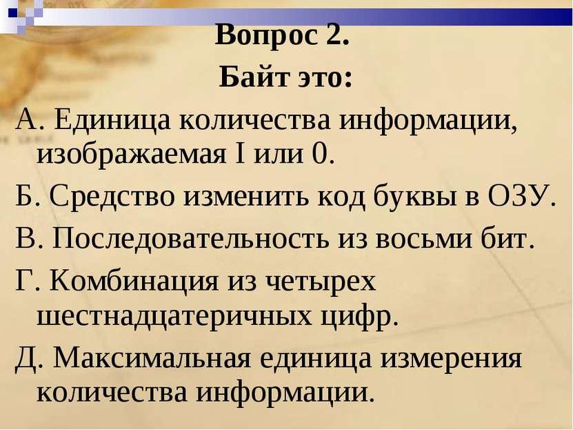 Вопрос 2. Байт это: A. Единица количества информации, изображаемая I или 0. Б...