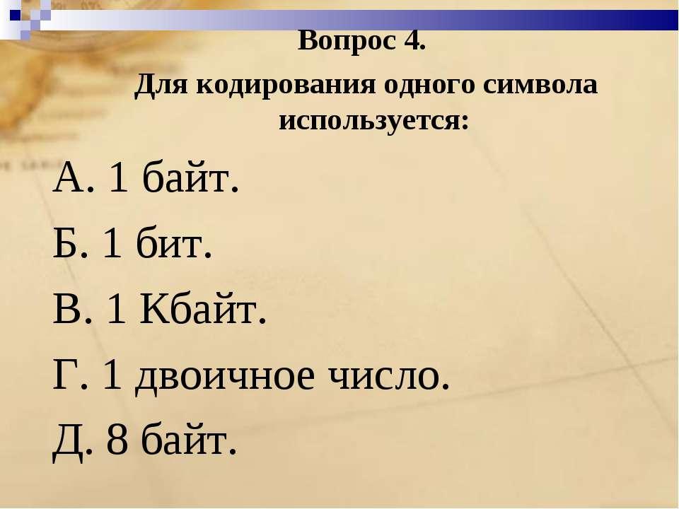 Вопрос 4. Для кодирования одного символа используется: A. 1 байт. Б. 1 бит. B...