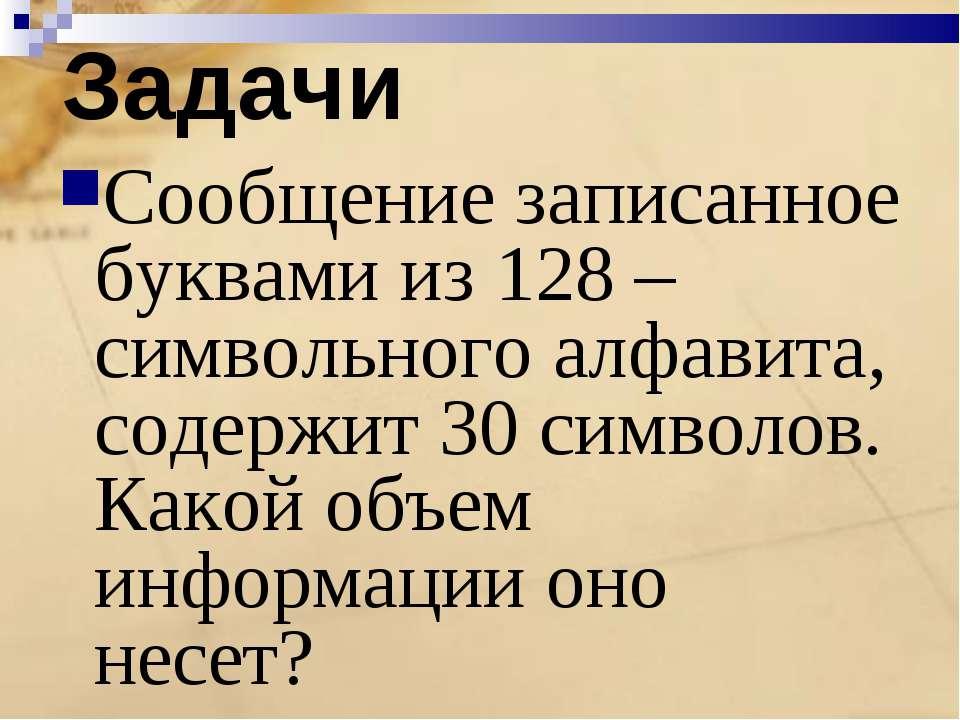 Задачи Сообщение записанное буквами из 128 –символьного алфавита, содержит 30...