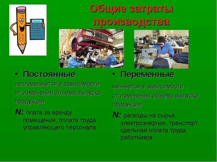 Общие затраты производства Постоянные не изменяются в зависимости от изменени...