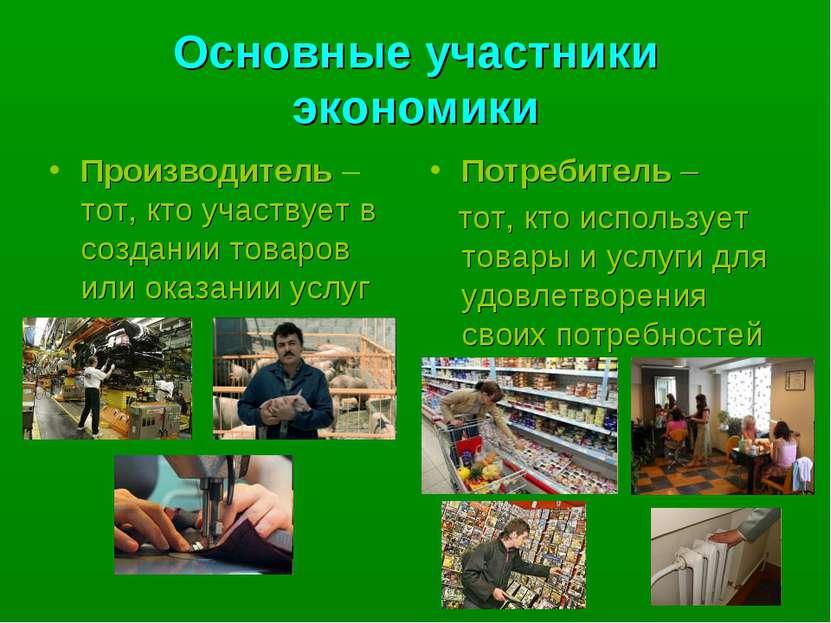 Основные участники экономики Производитель – тот, кто участвует в создании то...