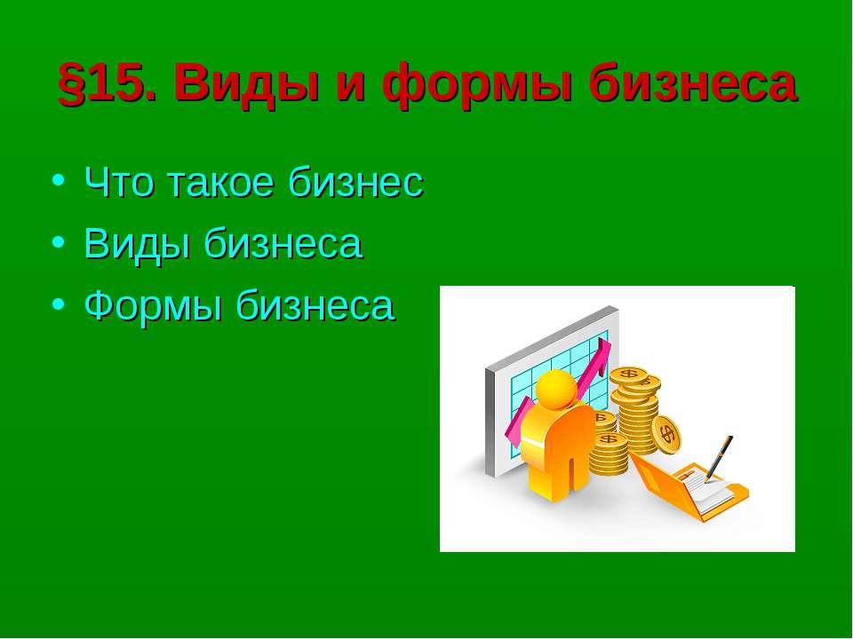 §15. Виды и формы бизнеса Что такое бизнес Виды бизнеса Формы бизнеса