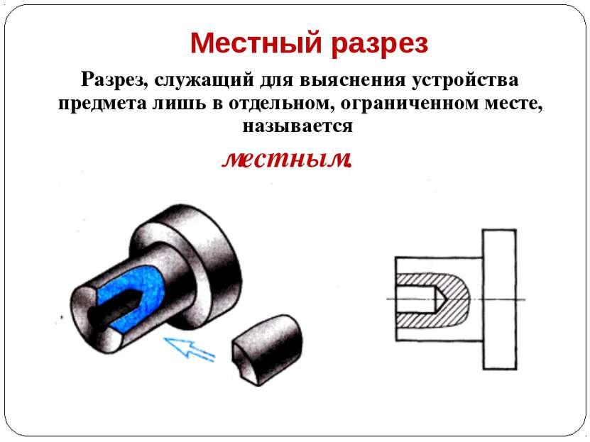 Местный разрез Разрез, служащий для выяснения устройства предмета лишь в отде...