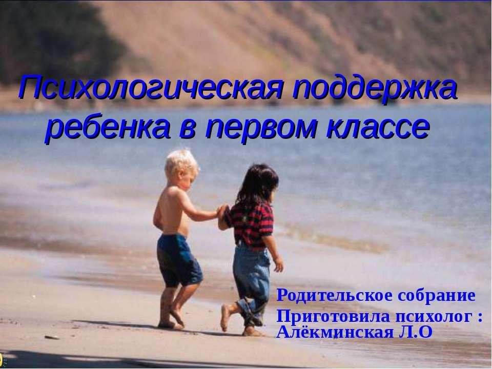 Психологическая поддержка ребенка в первом классе Родительское собрание Приго...
