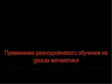 Применение разноуровневого обучения на уроках математики Путинцева Любовь Але...