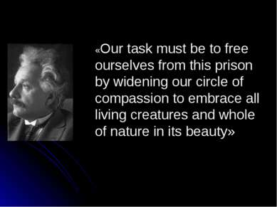 «Our task must be to free ourselves from this prison by widening our circle o...