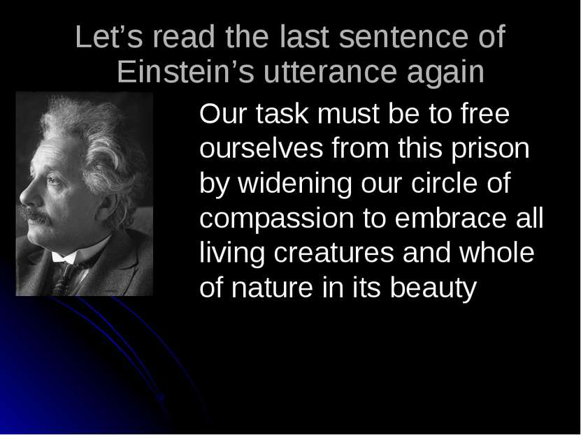Our task must be to free ourselves from this prison by widening our circle of...